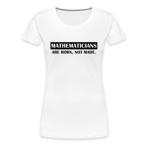 MATHEMATICIANS ARE BORN - Women's Premium T-Shirt