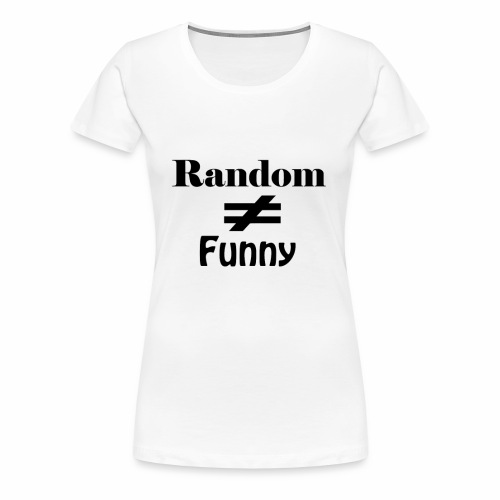 Random Does Not Equal Funny - Women's Premium T-Shirt