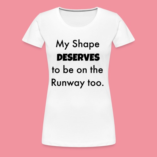 My Shape Deserves to be on the Runway too. - Women's Premium T-Shirt