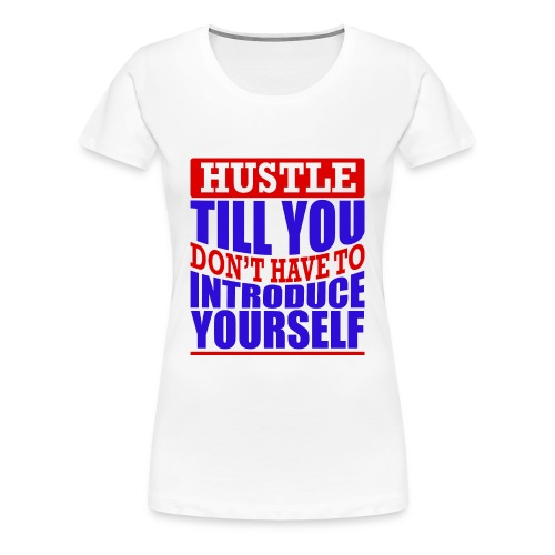 Hustle Till You Don't have to Introduce Yourself 1 - Women's Premium T-Shirt