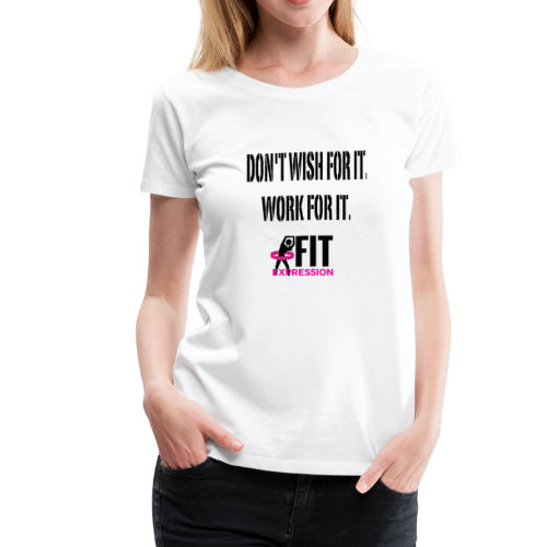 DON'T WISH FOR IT WORK FOR IT - Women's Premium T-Shirt