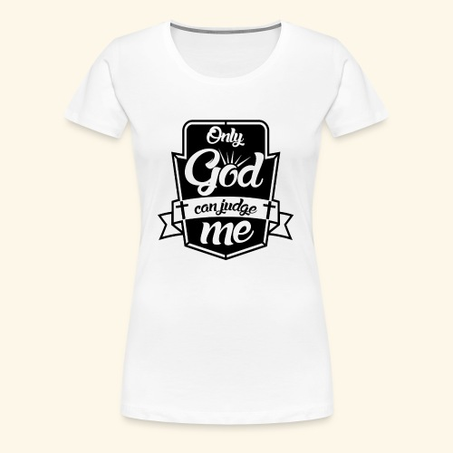 Only God Can Judge me - Women's Premium T-Shirt