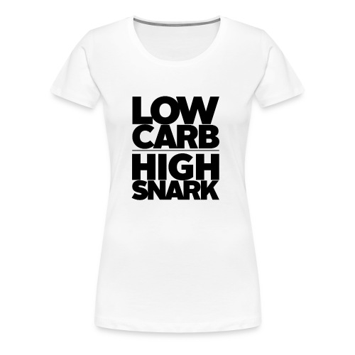LOW CARB HIGH SNARK - BLACK - Women's Premium T-Shirt