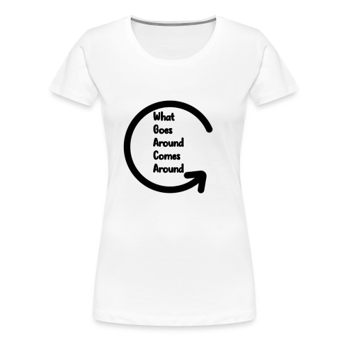 What Goes Around... Must Come Around - Women's Premium T-Shirt