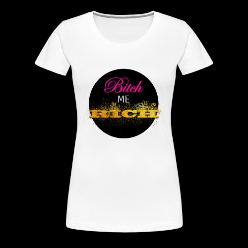 Bitch Me Rich - Women's Premium T-Shirt