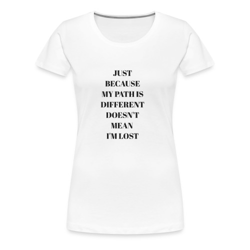 Just Because My Path Is Different Dosent Means - Women's Premium T-Shirt