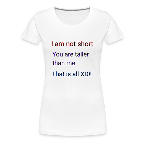 We aren't short you are only tall that is all XD - Women's Premium T-Shirt
