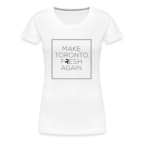Make Toronto Fresh Again - Women's Premium T-Shirt