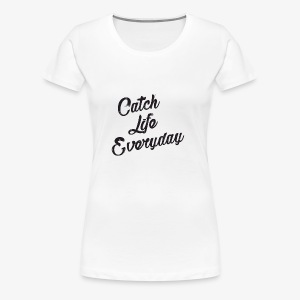 Catch Life Everyday - Women's Premium T-Shirt