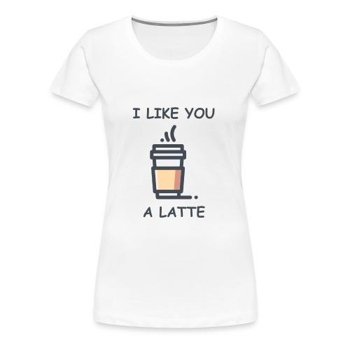 I Like You a Latte - Women's Premium T-Shirt