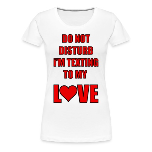 Do not Disturb im texting to my love - Women's Premium T-Shirt