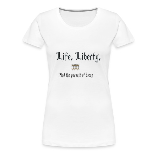 Life, Liberty, and Bacon - Women's Premium T-Shirt