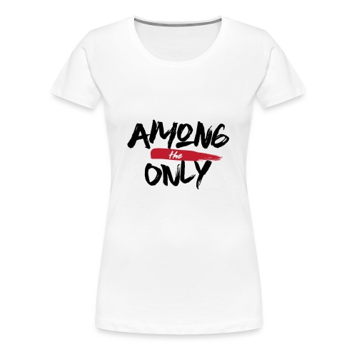 Among the Only - Women's Premium T-Shirt