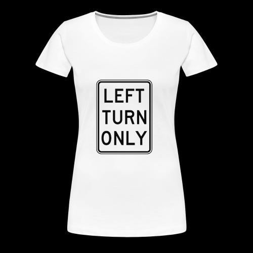 Left Turn Only - Women's Premium T-Shirt