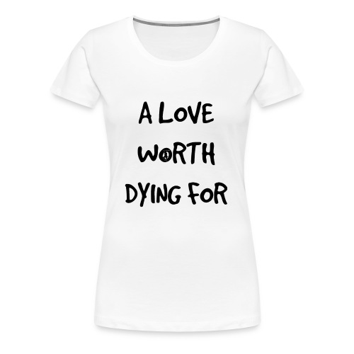 A Love Worth Dying For (Black lettering) - Women's Premium T-Shirt