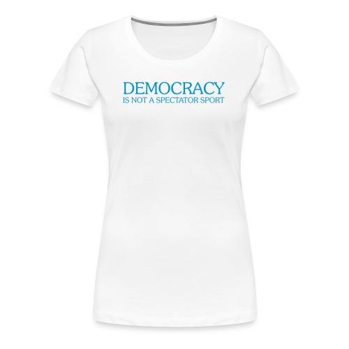 DEMOCRACY IS NOT A SPECTATOR SPORT - Women's Premium T-Shirt