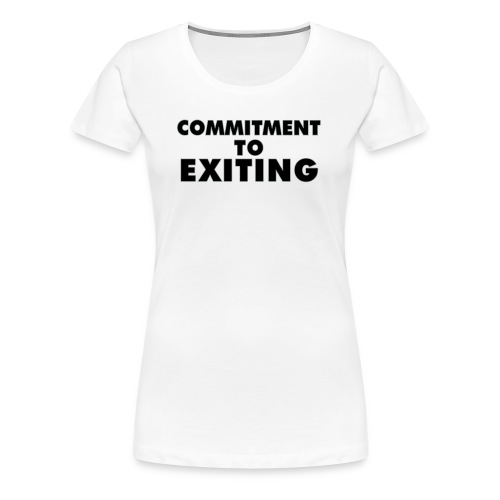 Commitment To Exiting - Women's Premium T-Shirt