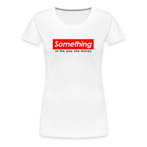 SOMETHING IN THE WAY SHE MOVES - Women's Premium T-Shirt
