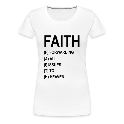 FAITH, FORWARDING ALL ISSUES TO HEAVEN - Women's Premium T-Shirt