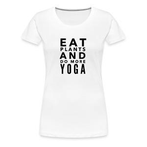 Eat plants and do more yoga - Women's Premium T-Shirt