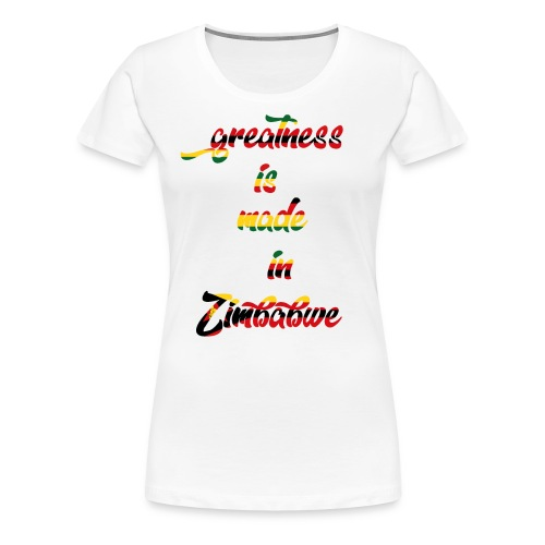 Greatness is made in zimbabwe - Women's Premium T-Shirt