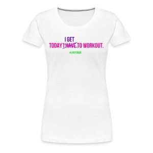 Today I Get To Workout - Women's Premium T-Shirt