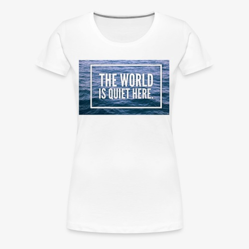 The World Is Quiet Here design - Women's Premium T-Shirt