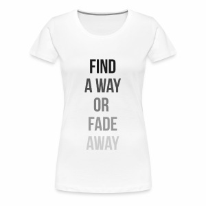 FIND A WAY OR FADE AWAY Limited Edition - Women's Premium T-Shirt