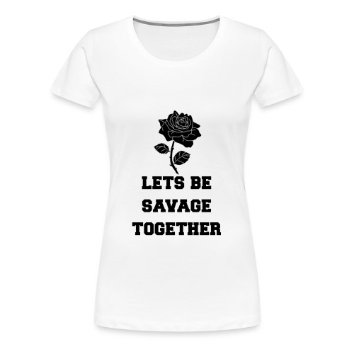 Lets Be Savage Together - Women's Premium T-Shirt