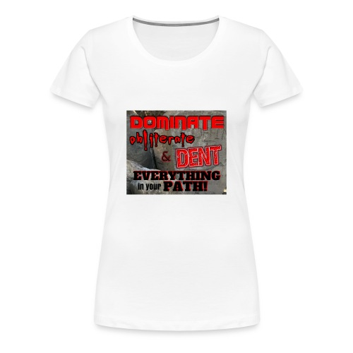 Dominate Obliterate and Dent - Women's Premium T-Shirt