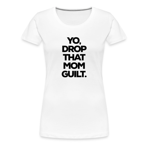 Yo, Drop That Mom Guilt - Women's Premium T-Shirt