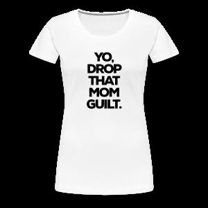 Yo, Drop That Mom Guilt - Women's Premium T-Shirt