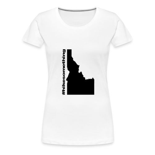 Hike Something Idaho - Women's Premium T-Shirt