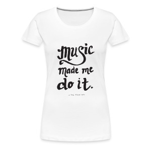 Music Made Me Do It! by The Music Box - Women's Premium T-Shirt