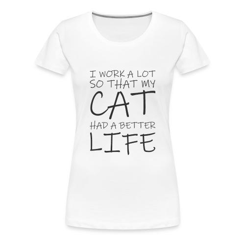 I work a lot so that my cat had a better life333 0 - Women's Premium T-Shirt