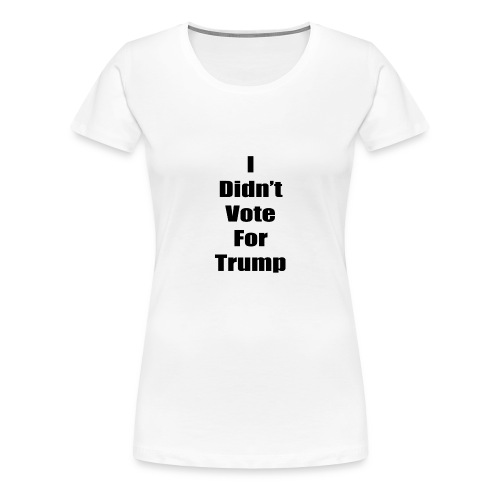 I Didn't Vote For Trump (black text) - Women's Premium T-Shirt