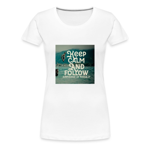 Keep Calm and Follow BumpyAudios on Musical.ly - Women's Premium T-Shirt