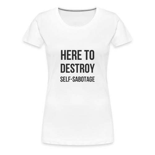 Here To Destroy Self-Sabotage - Women's Premium T-Shirt