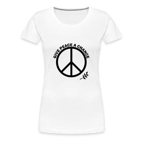 GIVE PEACE A CHANCE - Women's Premium T-Shirt