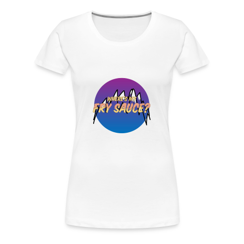 Where's my Fry Sauce? - Women's Premium T-Shirt