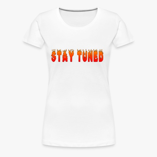 FIERYSTAY TUNED T SHIRT DESIGN - Women's Premium T-Shirt