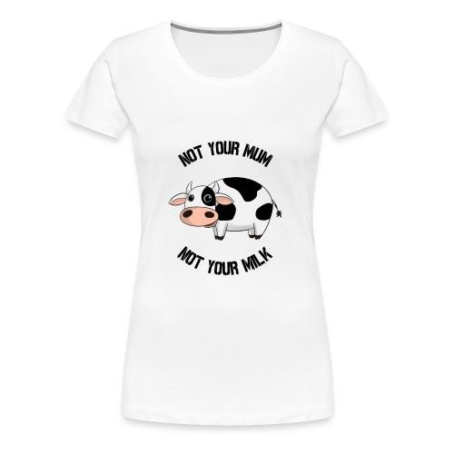 Not Your Mum, Not Your Milk - Women's Premium T-Shirt