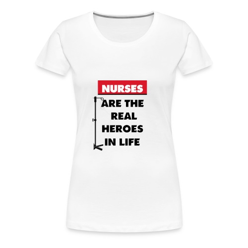 nurses are the real heroes in life - Women's Premium T-Shirt