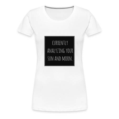 Analyzing Your Sun and Moon - Women's Premium T-Shirt