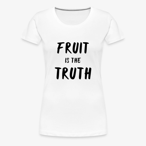 Fruit is the Truth - Women's Premium T-Shirt