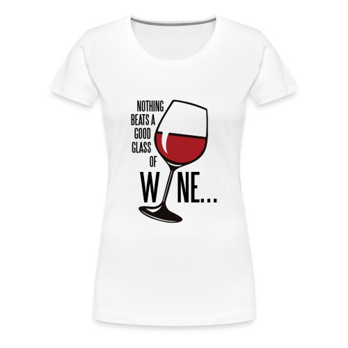 Nothing Beats a Good Glass of Wine - Women's Premium T-Shirt
