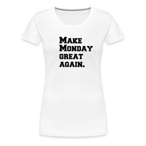 Make Monday great again - Women's Premium T-Shirt