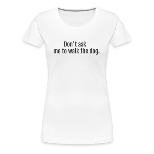 Don't Ask Me To Walk The Dog - Women's Premium T-Shirt