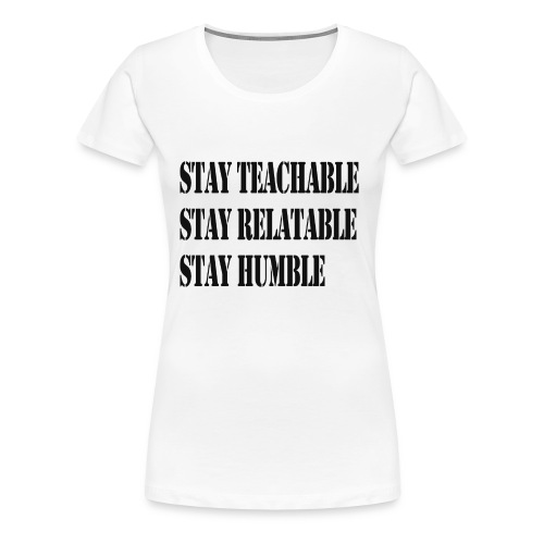 Stay Teachable, Stay Relatable, Stay Humble. - Women's Premium T-Shirt