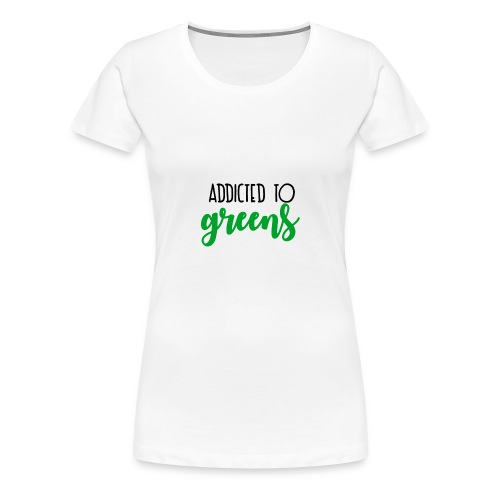 Addicted To Greens - Women's Premium T-Shirt